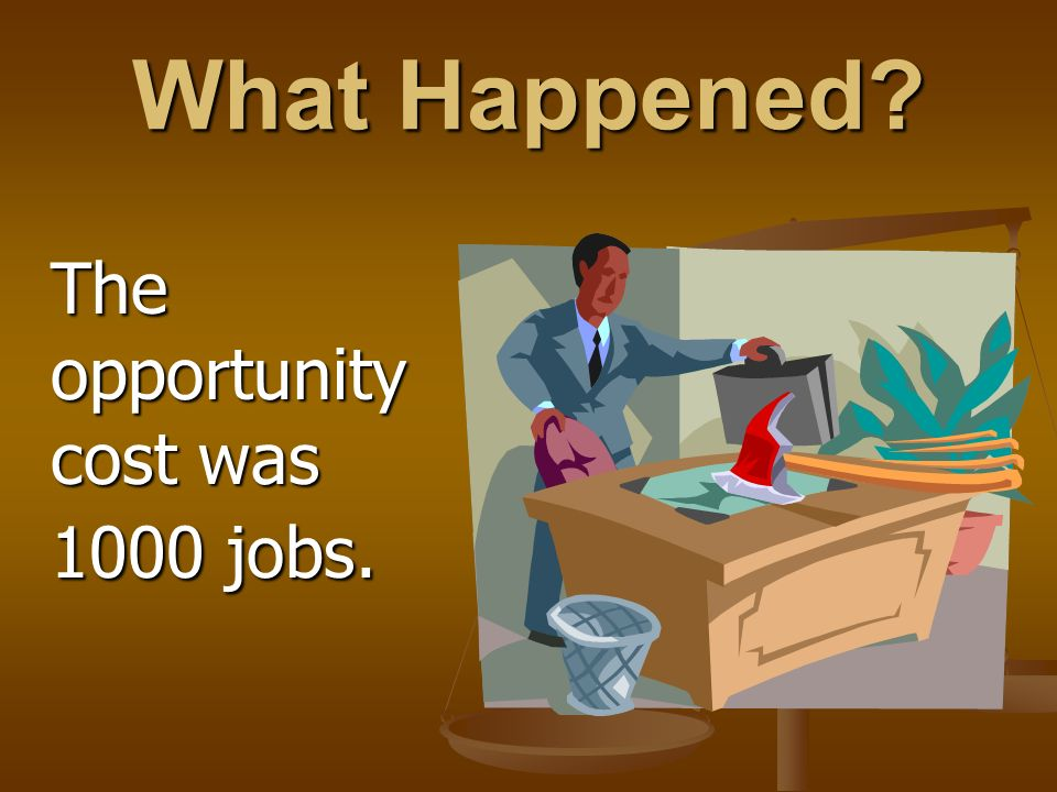 What Happened? The opportunity cost was 1000 jobs.