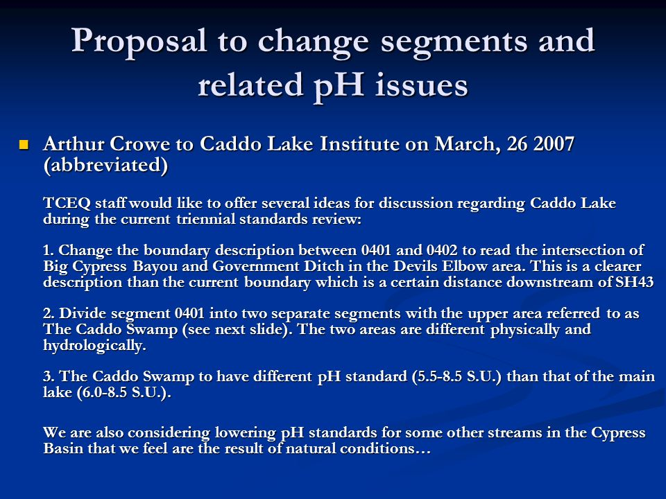 Proposal to change segments and related pH issues Arthur Crowe to Caddo Lake Institute on March, 26 2007 (abbreviated) Arthur Crowe to Caddo Lake Institute on March, 26 2007 (abbreviated) TCEQ staff would like to offer several ideas for discussion regarding Caddo Lake during the current triennial standards review: 1.