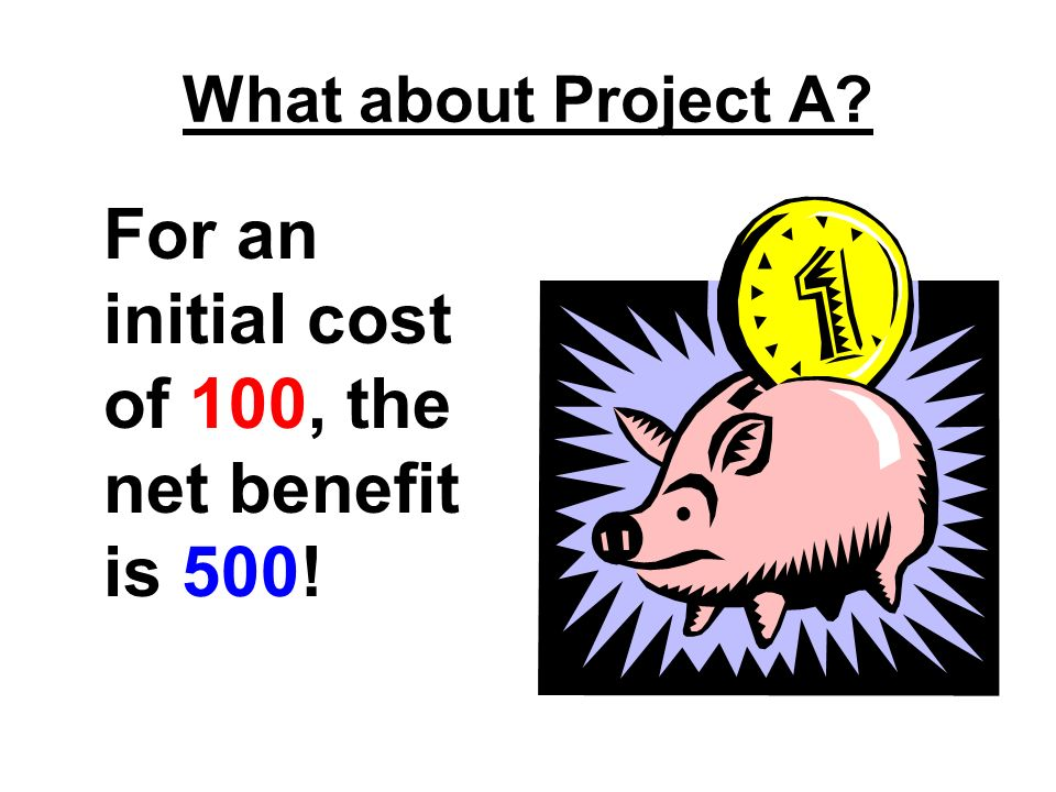 What about Project A? For an initial cost of 100, the net benefit is 500!
