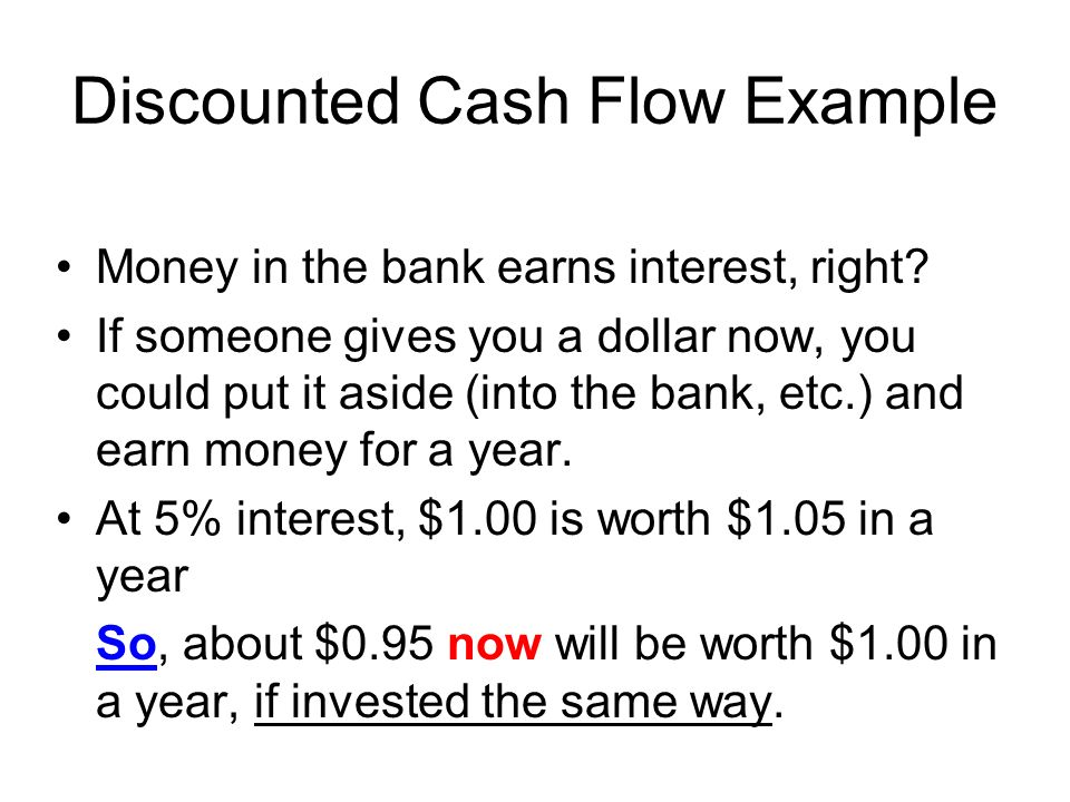 Discounted Cash Flow Example Money in the bank earns interest, right? If someone gives you a dollar now, you could put it aside (into the bank, etc.)