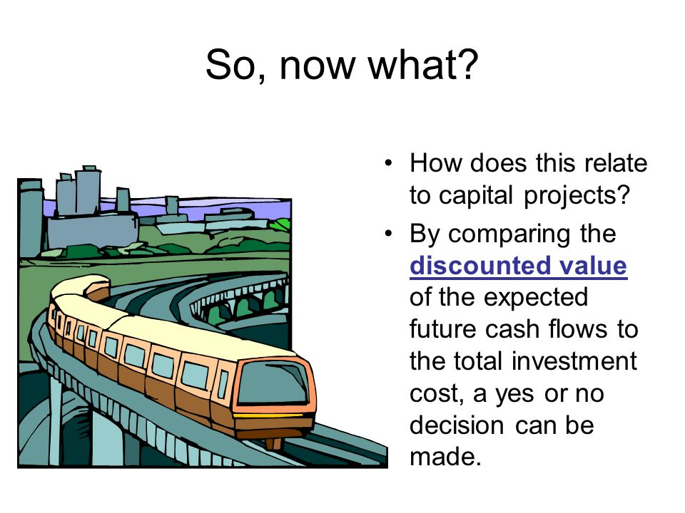 So, now what? How does this relate to capital projects? By comparing the discounted value of the expected future cash flows to the total investment co