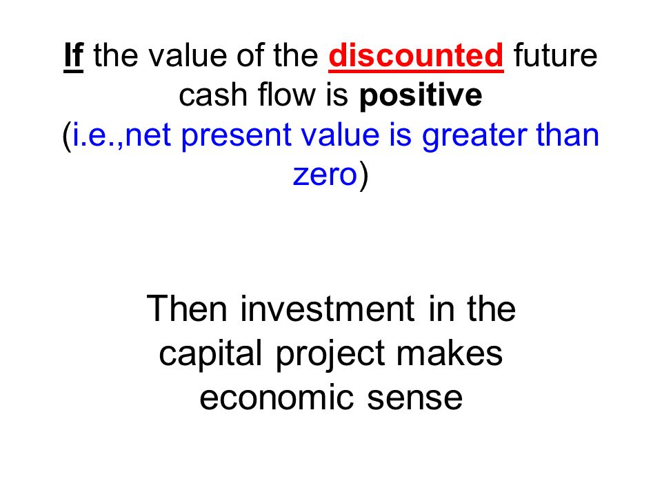 If the value of the discounted future cash flow is positive (i.e.,net present value is greater than zero) Then investment in the capital project makes