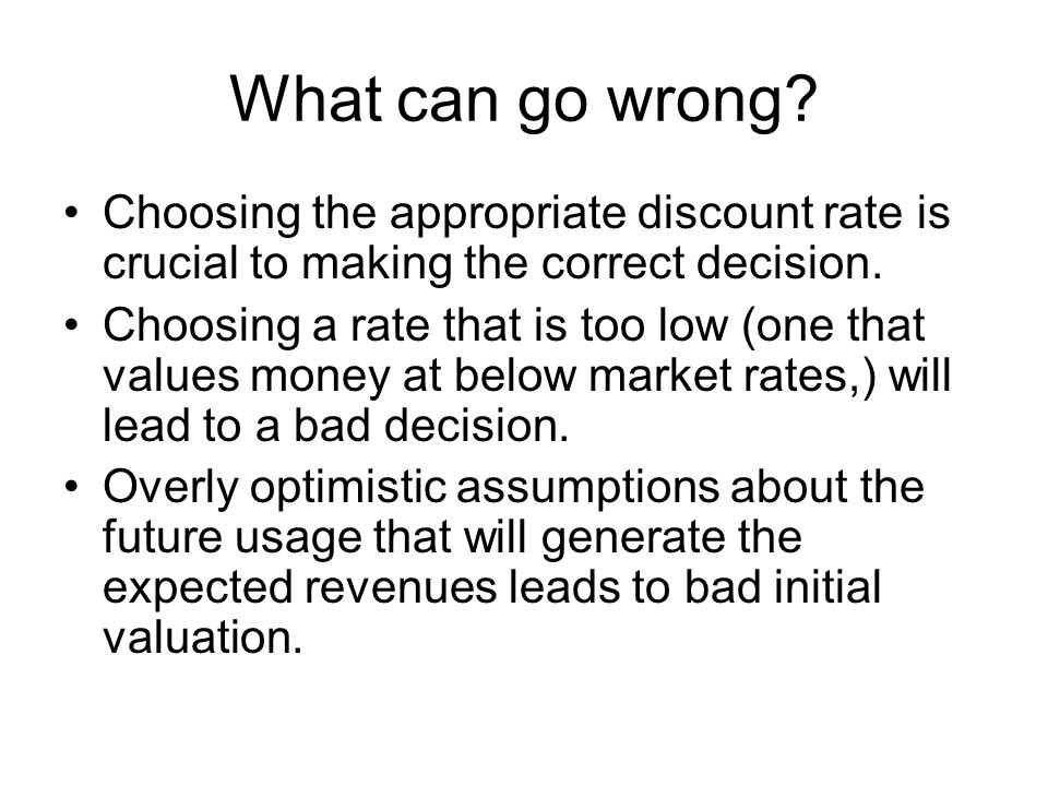 What can go wrong? Choosing the appropriate discount rate is crucial to making the correct decision. Choosing a rate that is too low (one that values