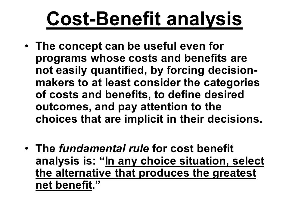 Cost-Benefit analysis The concept can be useful even for programs whose costs and benefits are not easily quantified, by forcing decision- makers to a