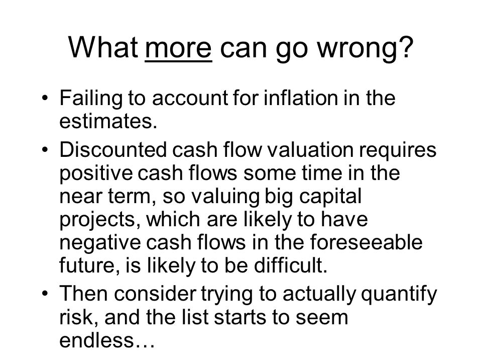 What more can go wrong? Failing to account for inflation in the estimates. Discounted cash flow valuation requires positive cash flows some time in th
