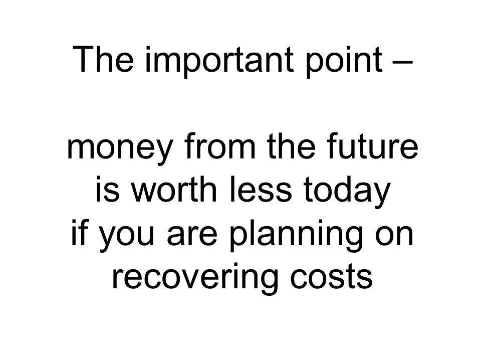 The important point – money from the future is worth less today if you are planning on recovering costs