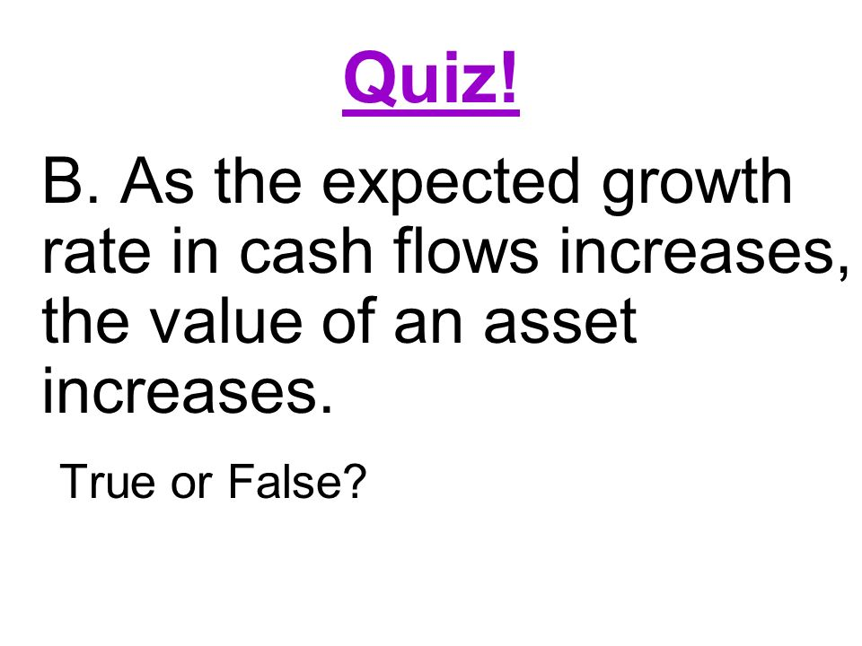 Quiz! B. As the expected growth rate in cash flows increases, the value of an asset increases. True or False?