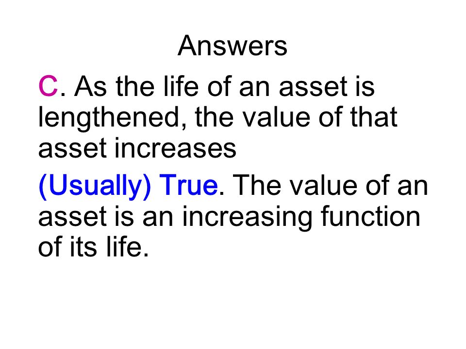 Answers C. As the life of an asset is lengthened, the value of that asset increases (Usually) True. The value of an asset is an increasing function of