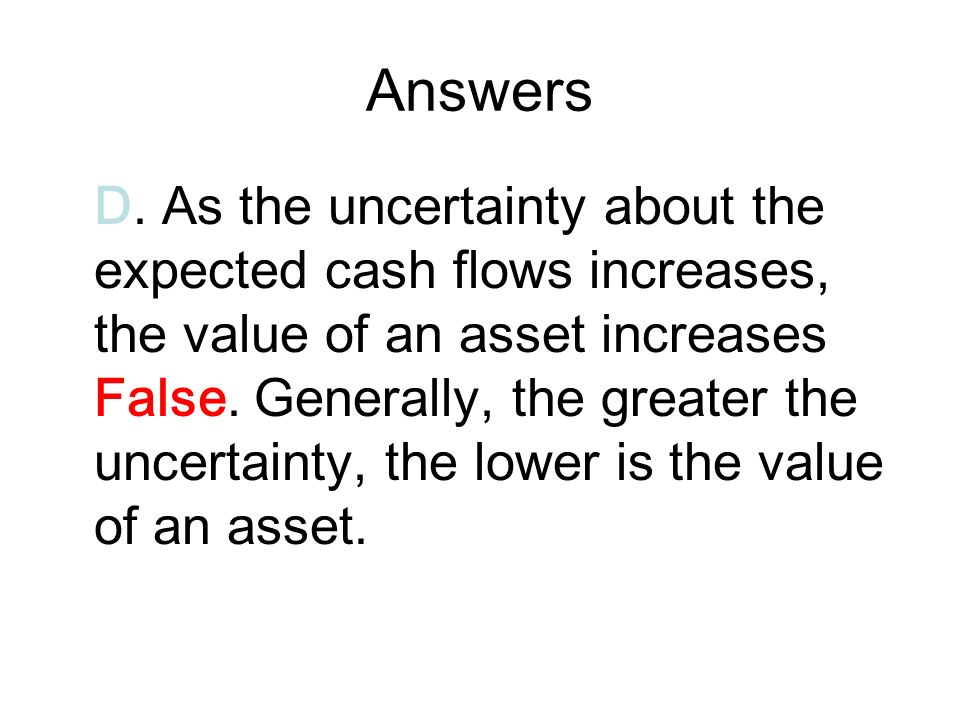Answers D. As the uncertainty about the expected cash flows increases, the value of an asset increases False. Generally, the greater the uncertainty,