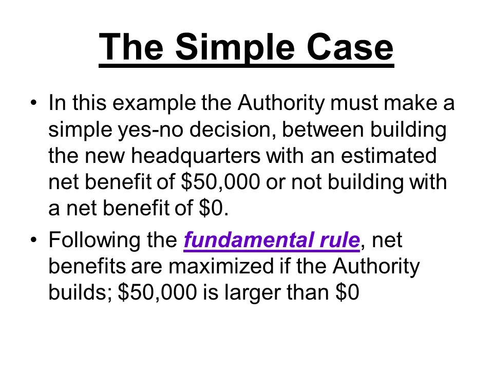 The Simple Case In this example the Authority must make a simple yes-no decision, between building the new headquarters with an estimated net benefit
