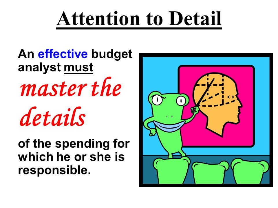 Attention to Detail An effective budget analyst must master the details of the spending for which he or she is responsible.