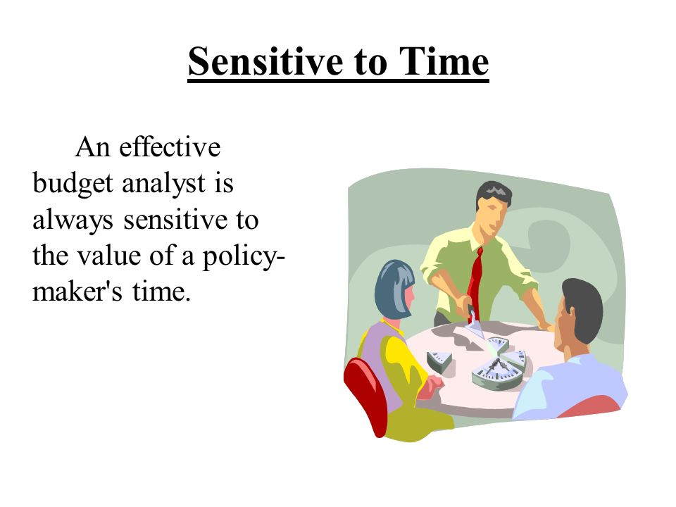 Sensitive to Time An effective budget analyst is always sensitive to the value of a policy- maker's time.