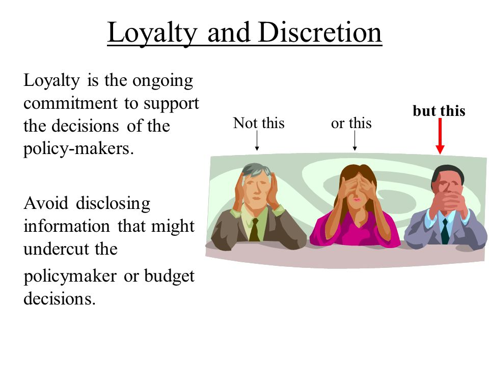 Loyalty and Discretion Loyalty is the ongoing commitment to support the decisions of the policy-makers. Avoid disclosing information that might underc