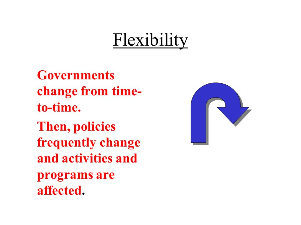 Flexibility Governments change from time- to-time.
