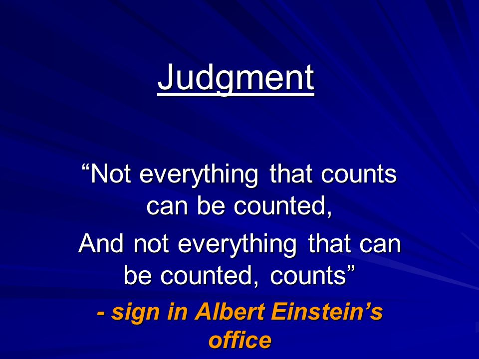 Judgment Not everything that counts can be counted, And not everything that can be counted, counts - sign in Albert Einsteins office