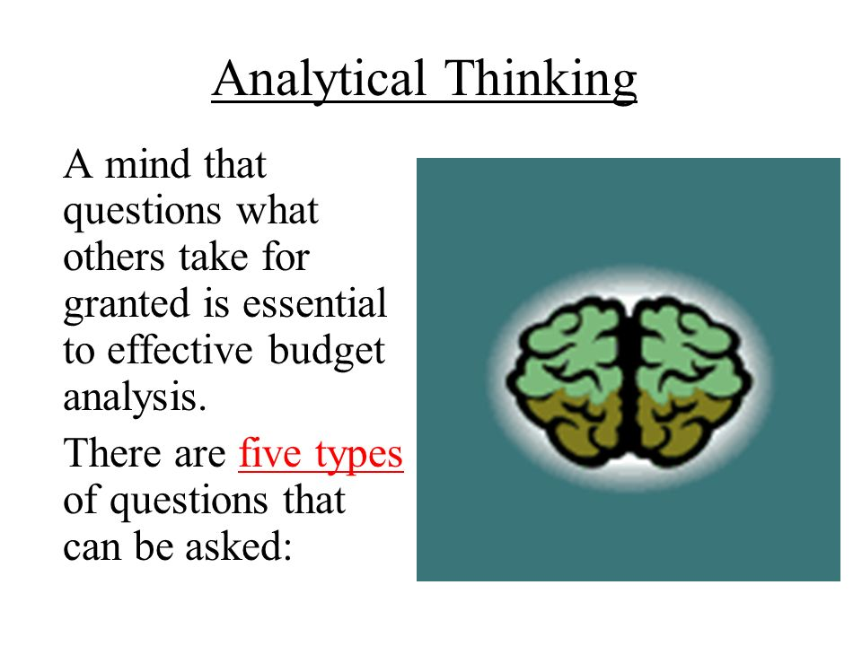 Analytical Thinking A mind that questions what others take for granted is essential to effective budget analysis. There are five types of questions th