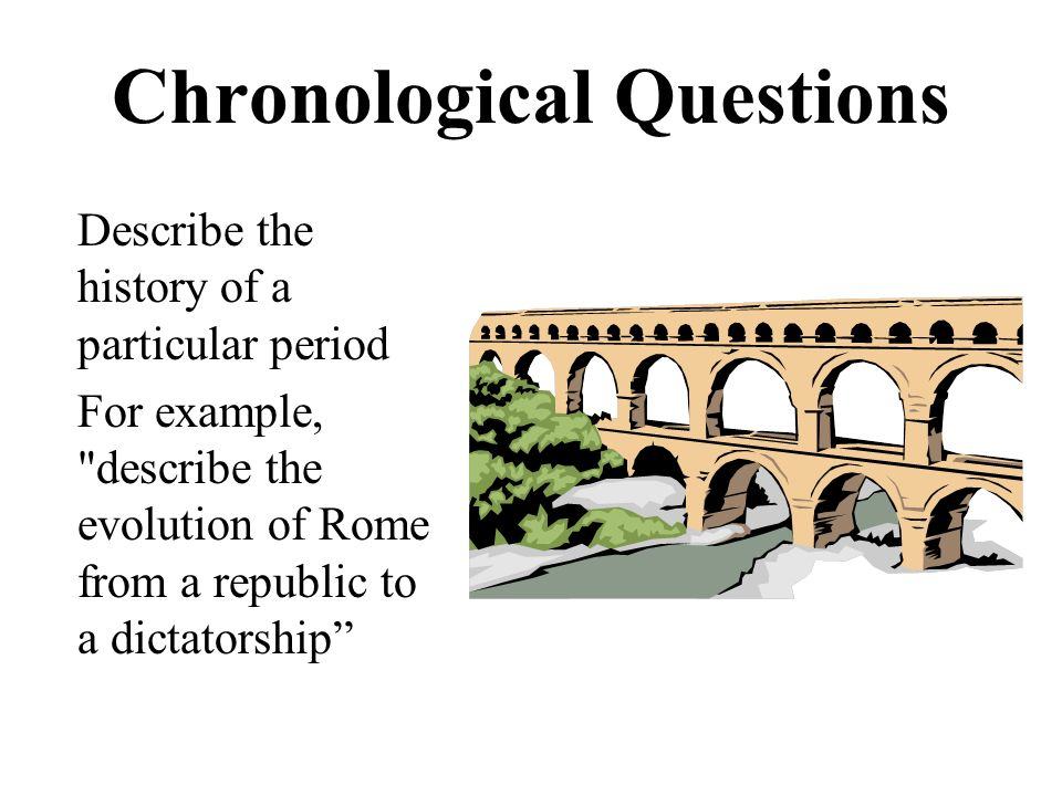 Chronological Questions Describe the history of a particular period For example, describe the evolution of Rome from a republic to a dictatorship