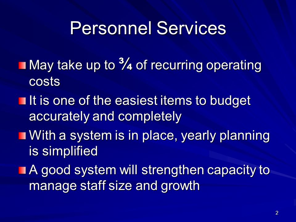 2 Personnel Services May take up to ¾ of recurring operating costs It is one of the easiest items to budget accurately and completely With a system is in place, yearly planning is simplified A good system will strengthen capacity to manage staff size and growth