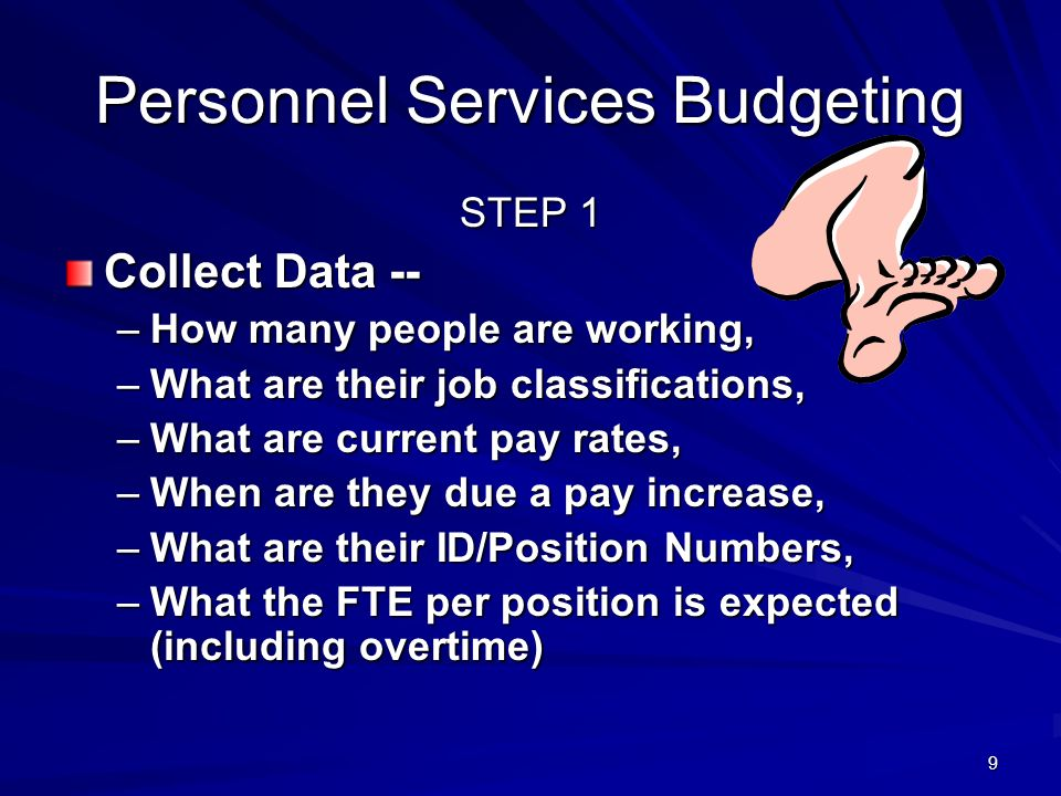 9 Personnel Services Budgeting STEP 1 Collect Data -- –How many people are working, –What are their job classifications, –What are current pay rates, –When are they due a pay increase, –What are their ID/Position Numbers, –What the FTE per position is expected (including overtime)