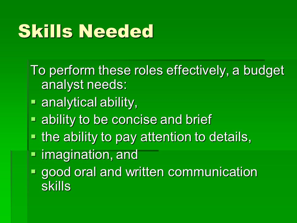Skills Needed To perform these roles effectively, a budget analyst needs: analytical ability, analytical ability, ability to be concise and brief abil