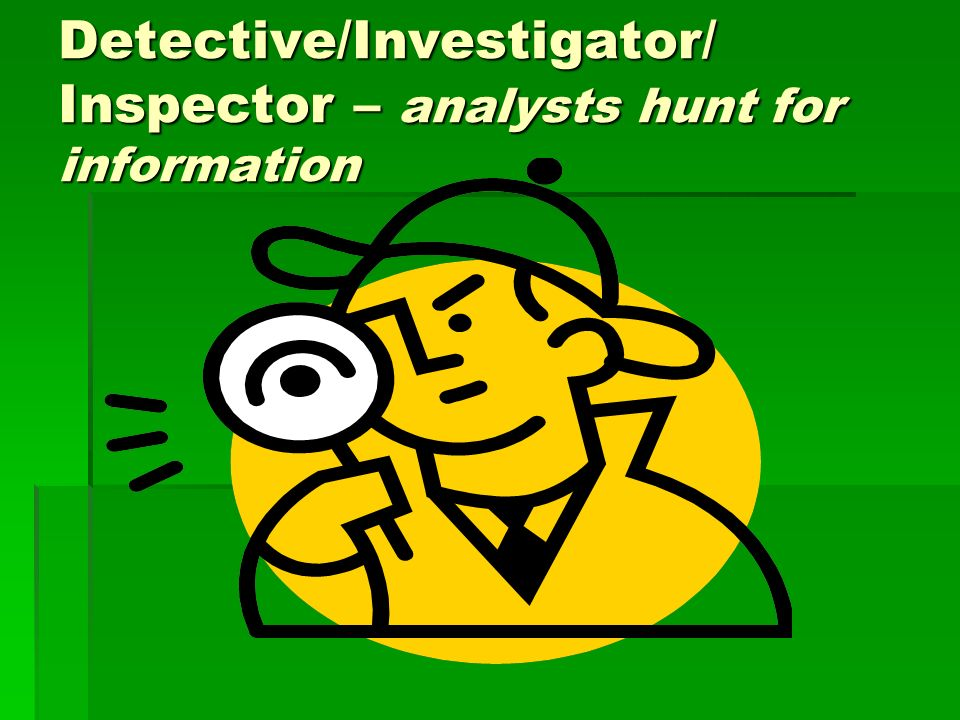 Detective/Investigator/ Inspector – analysts hunt for information