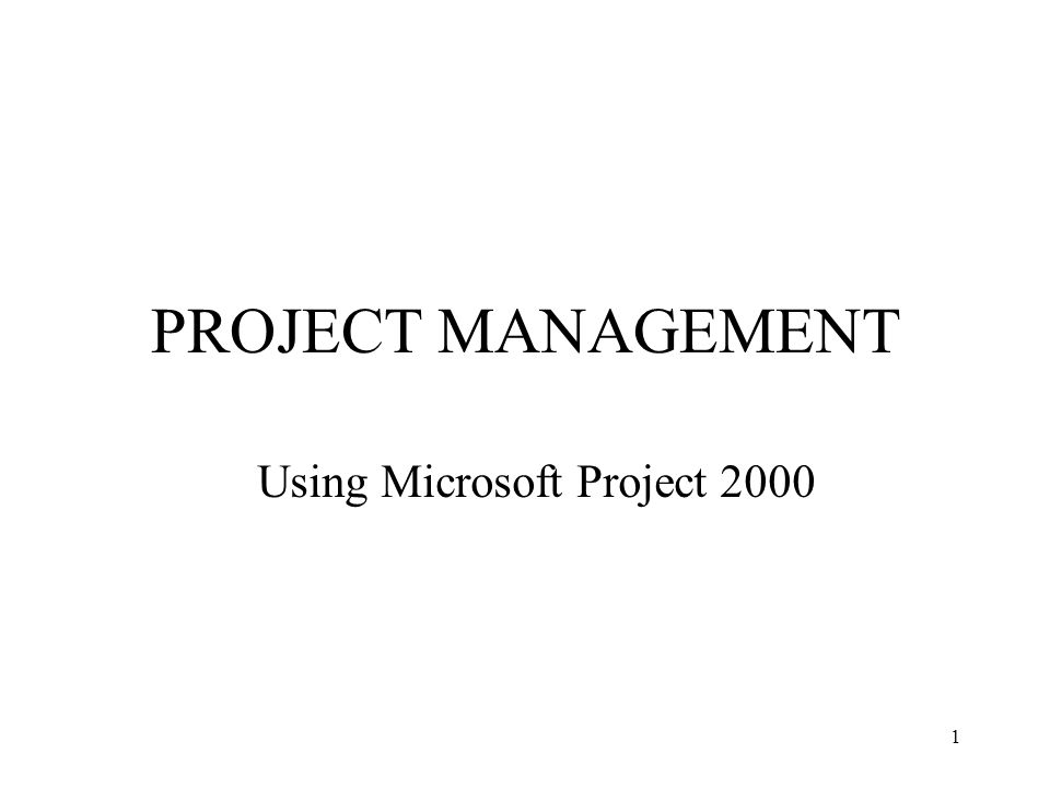 1 PROJECT MANAGEMENT Using Microsoft Project 2000