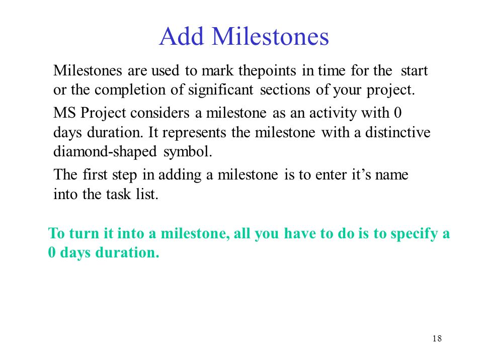 18 Add Milestones To turn it into a milestone, all you have to do is to specify a 0 days duration. Milestones are used to mark thepoints in time for t
