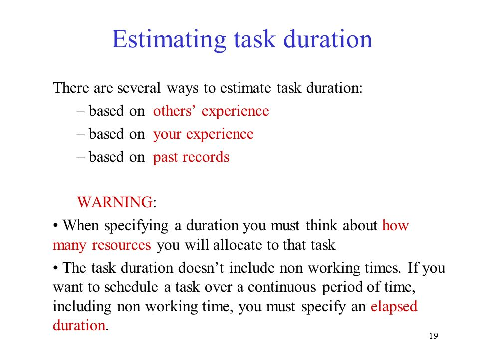 19 Estimating task duration There are several ways to estimate task duration: – based on others experience – based on your experience – based on past
