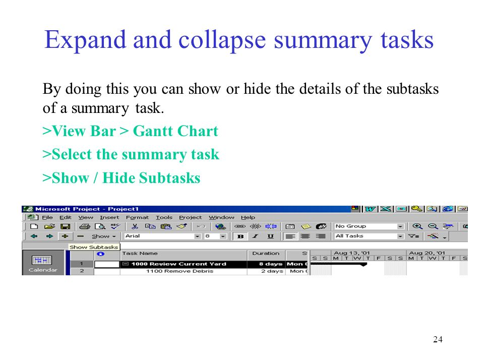24 By doing this you can show or hide the details of the subtasks of a summary task. >View Bar > Gantt Chart >Select the summary task >Show / Hide Sub