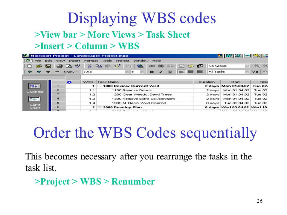 26 Displaying WBS codes >View bar > More Views > Task Sheet >Insert > Column > WBS Order the WBS Codes sequentially This becomes necessary after you r
