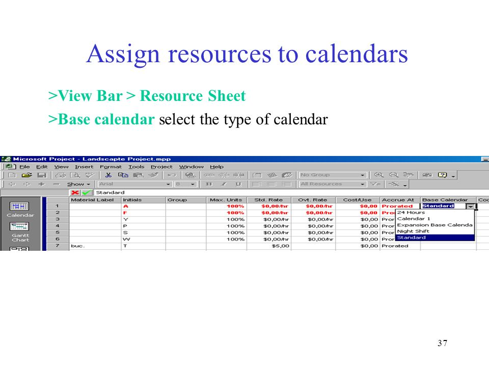 37 Assign resources to calendars >View Bar > Resource Sheet >Base calendar select the type of calendar