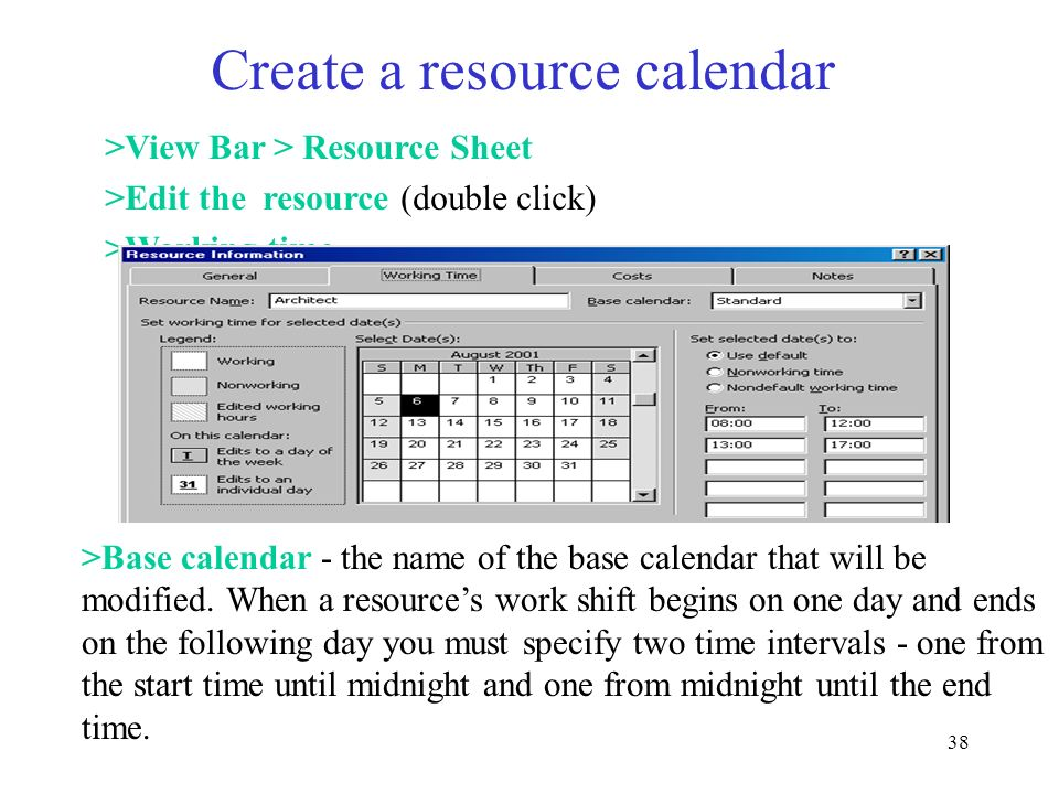38 Create a resource calendar >View Bar > Resource Sheet >Edit the resource (double click) >Working time >Base calendar - the name of the base calenda