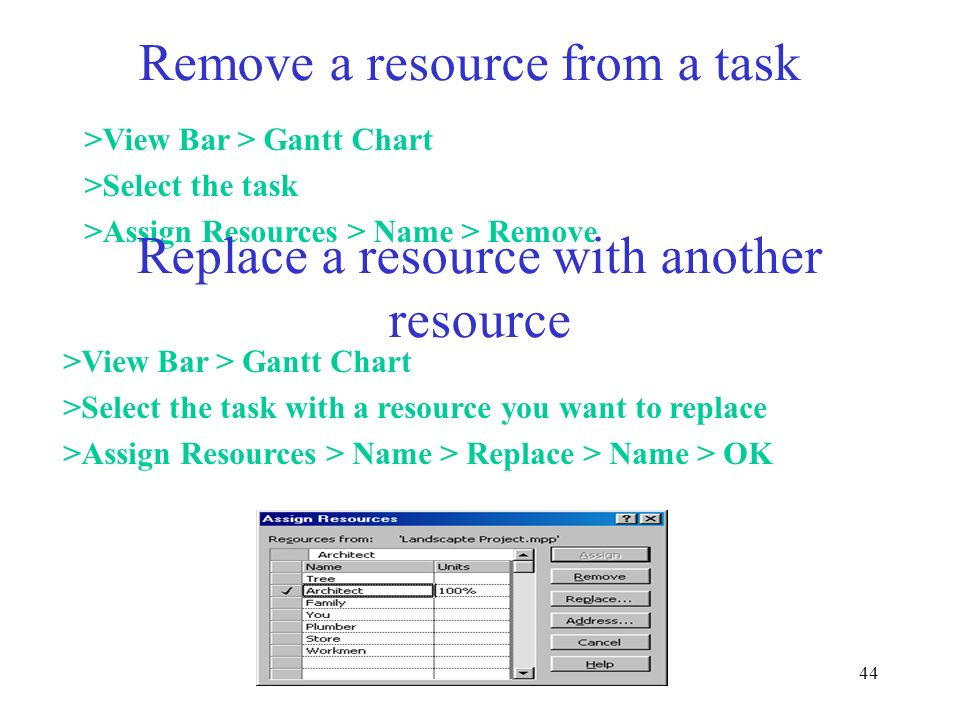 44 Remove a resource from a task >View Bar > Gantt Chart >Select the task >Assign Resources > Name > Remove Replace a resource with another resource >
