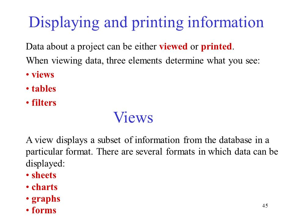 45 Displaying and printing information Data about a project can be either viewed or printed. When viewing data, three elements determine what you see:
