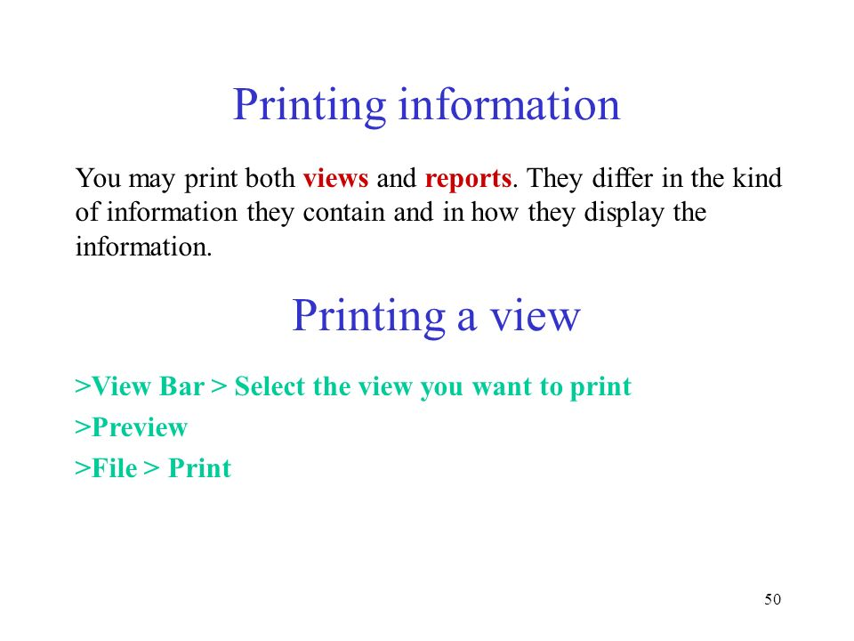 50 Printing information You may print both views and reports. They differ in the kind of information they contain and in how they display the informat