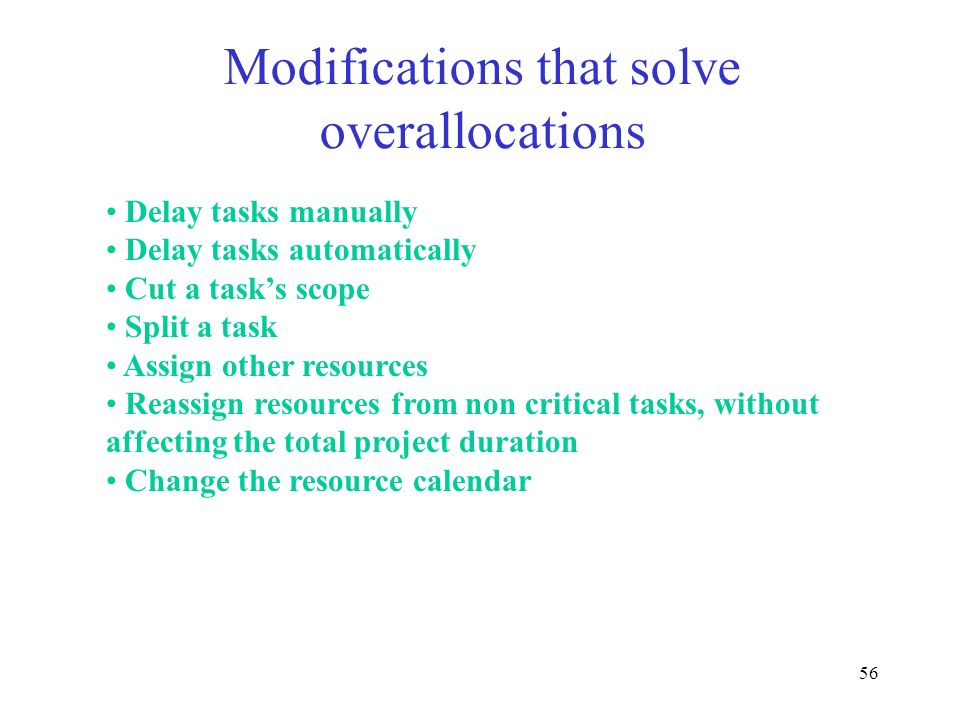 56 Modifications that solve overallocations Delay tasks manually Delay tasks automatically Cut a tasks scope Split a task Assign other resources Reass