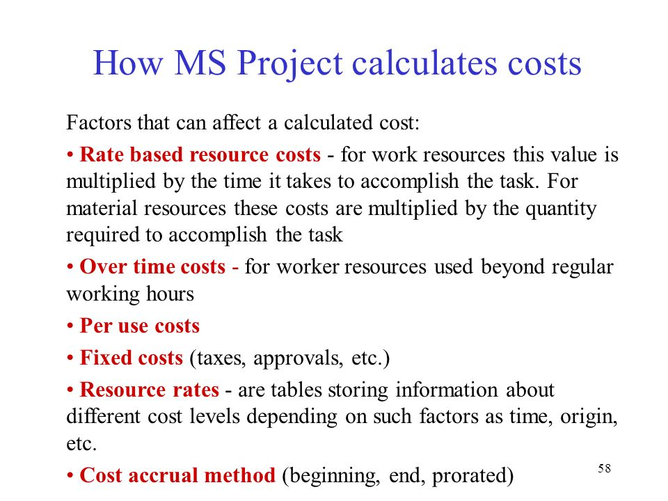 58 How MS Project calculates costs Factors that can affect a calculated cost: Rate based resource costs - for work resources this value is multiplied