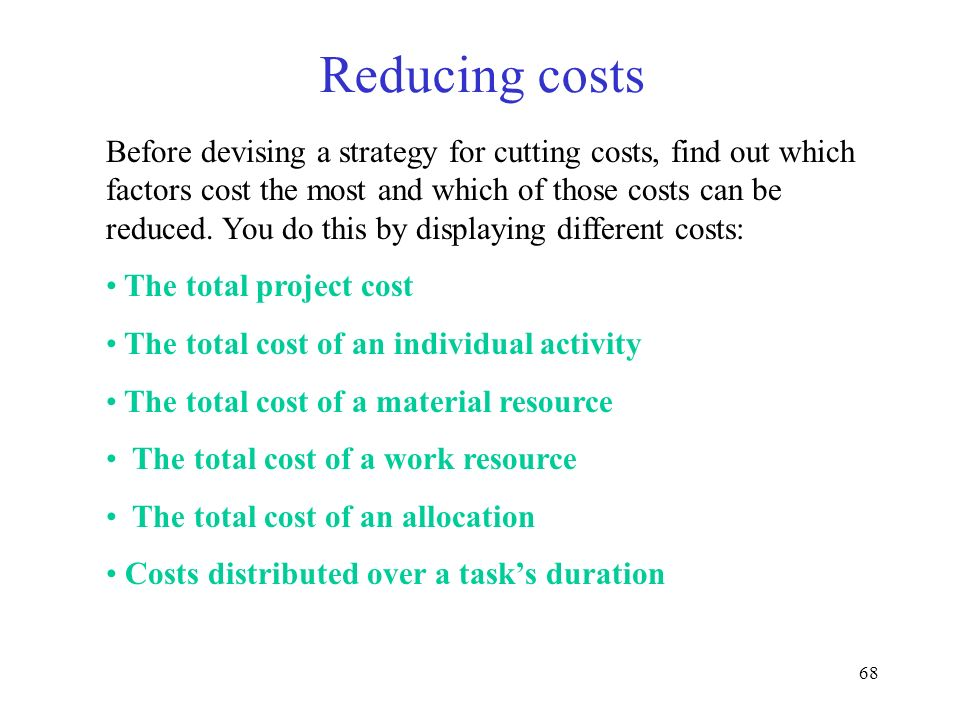 68 Reducing costs Before devising a strategy for cutting costs, find out which factors cost the most and which of those costs can be reduced. You do t