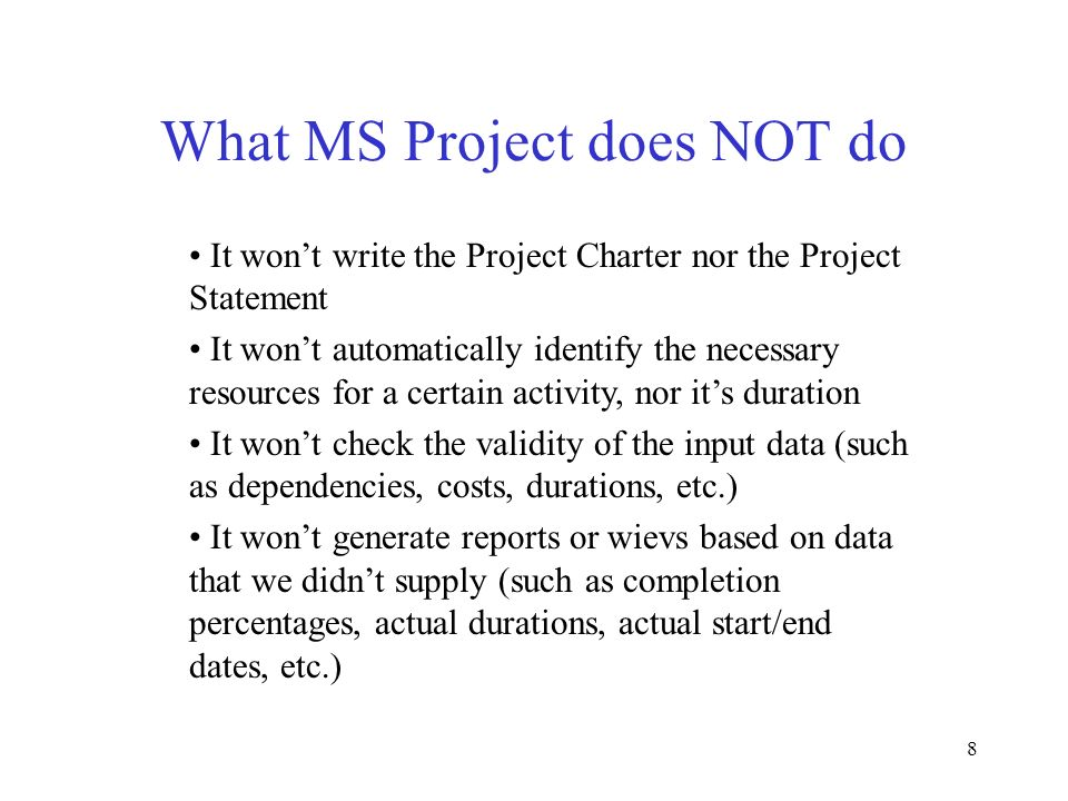 8 What MS Project does NOT do It wont write the Project Charter nor the Project Statement It wont automatically identify the necessary resources for a