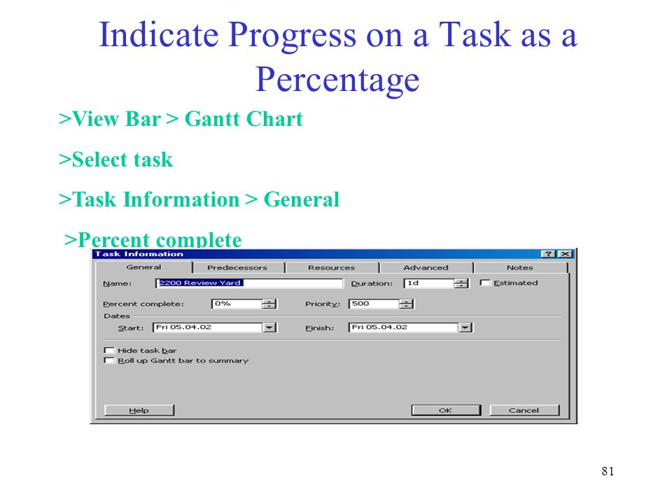 81 Indicate Progress on a Task as a Percentage >View Bar > Gantt Chart >Select task >Task Information > General >Percent complete