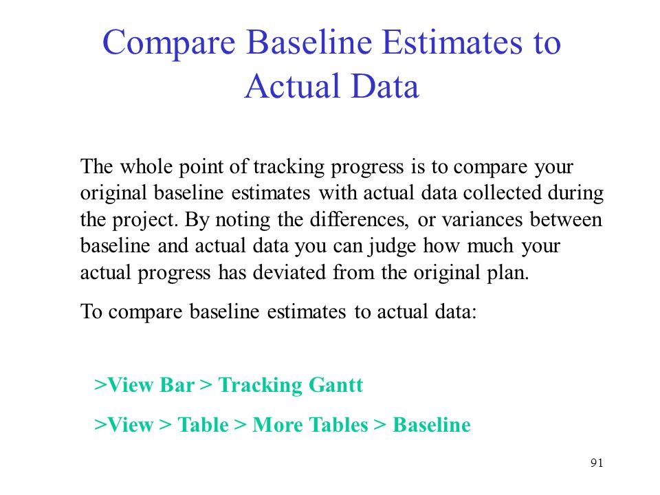 91 Compare Baseline Estimates to Actual Data >View Bar > Tracking Gantt >View > Table > More Tables > Baseline The whole point of tracking progress is