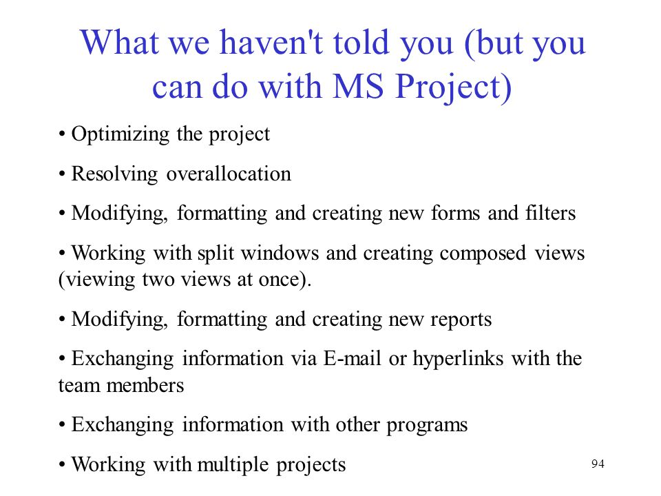 94 What we haven't told you (but you can do with MS Project) Optimizing the project Resolving overallocation Modifying, formatting and creating new fo