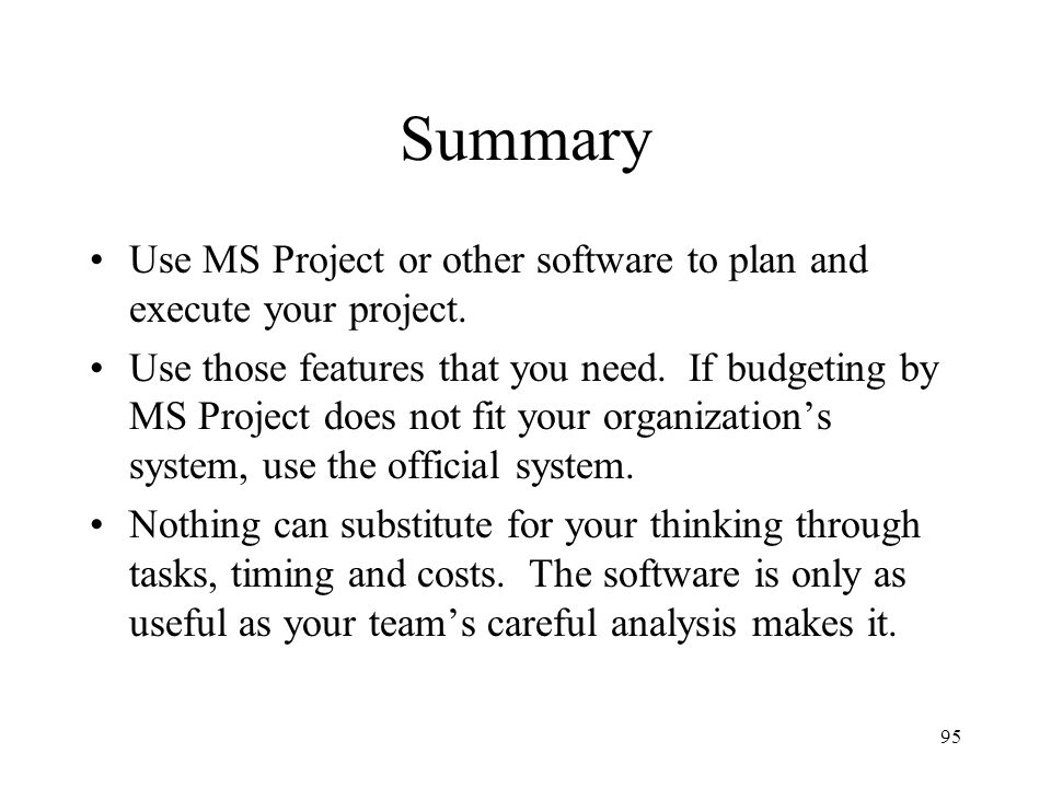 95 Summary Use MS Project or other software to plan and execute your project. Use those features that you need. If budgeting by MS Project does not fi