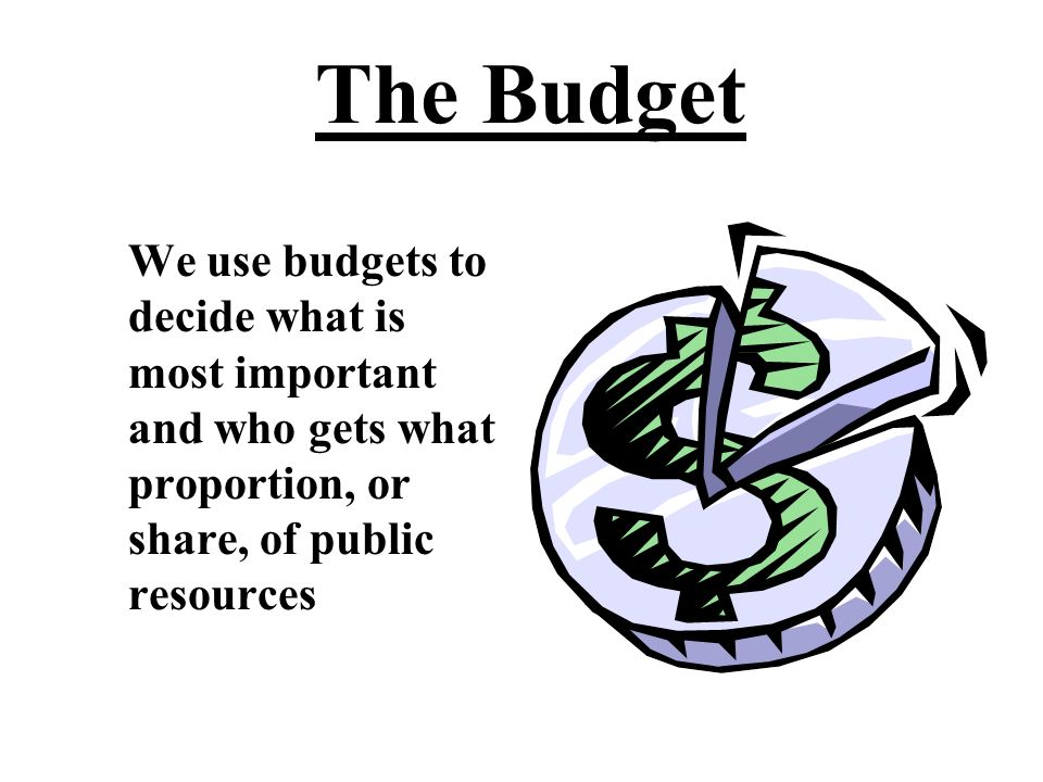 The Budget We use budgets to decide what is most important and who gets what proportion, or share, of public resources