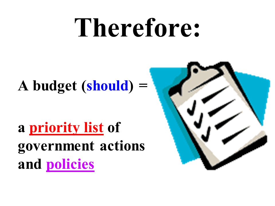 Therefore: A budget (should) = a priority list of government actions and policies