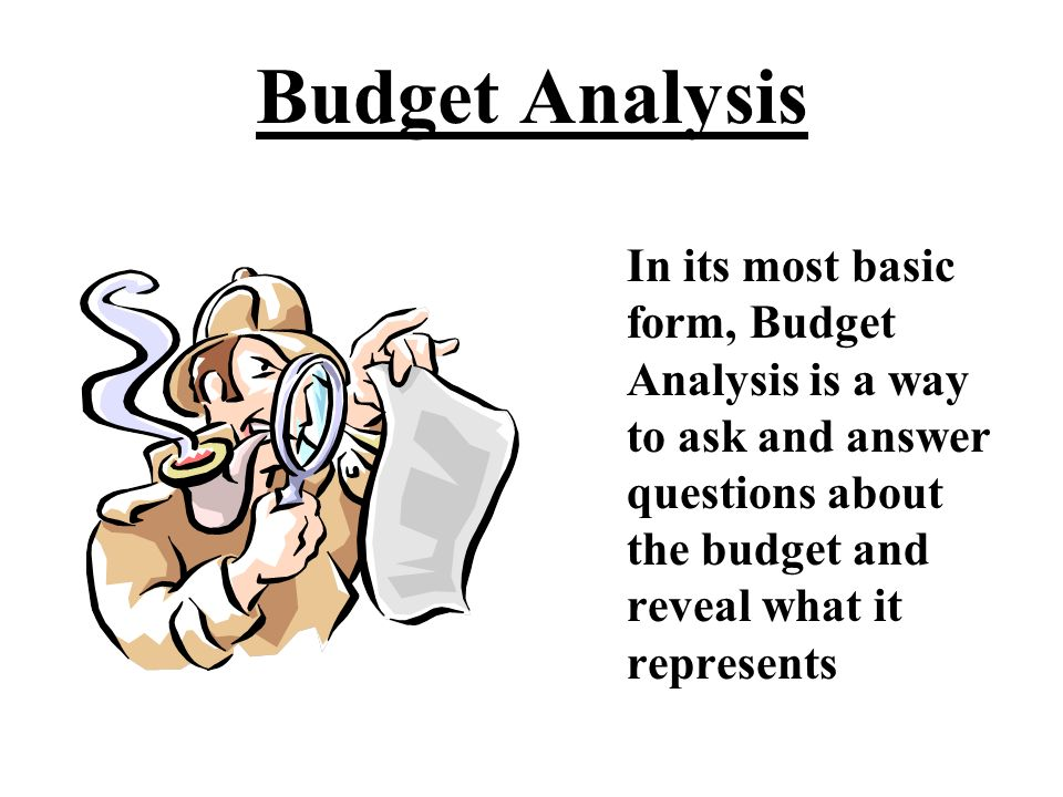 Budget Analysis Budget Analysis answers questions People inside and outside public administration want to know what the numbers and information found