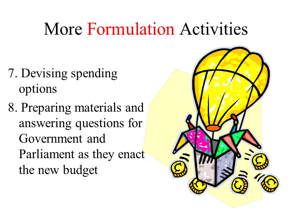 More Formulation Activities 7. Devising spending options 8. Preparing materials and answering questions for Government and Parliament as they enact th