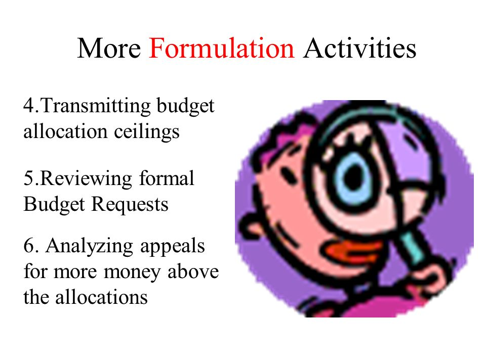 More Formulation Activities 4.Transmitting budget allocation ceilings 5.Reviewing formal Budget Requests 6. Analyzing appeals for more money above the