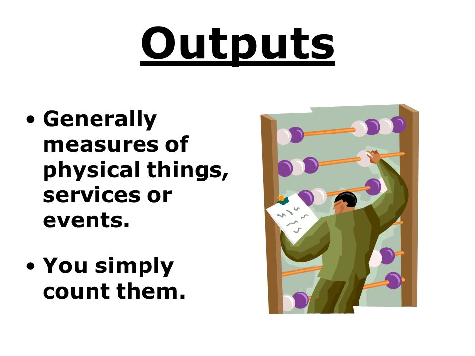 Outputs Generally measures of physical things, services or events. You simply count them.
