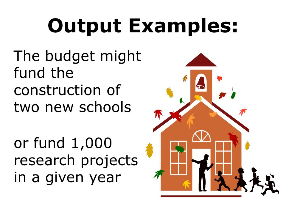 Output Examples: The budget might fund the construction of two new schools or fund 1,000 research projects in a given year
